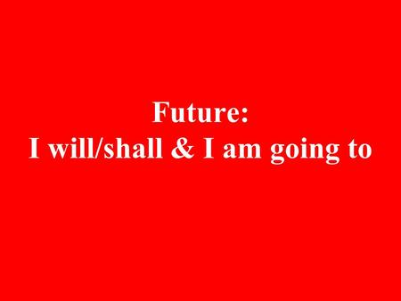 Future: I will/shall & I am going to