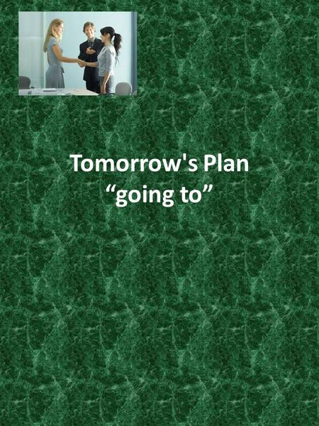 "Tomorrow's Plan ""going to"" 3.Tomorrow's Plan - I am going to I'm going to see Bob tomorrow I'm going to go home in an hour I'm going to go to the."