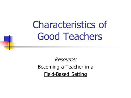 Characteristics of Good Teachers Resource: Becoming a Teacher in a Field-Based Setting.
