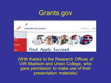 Grants.gov (With thanks to the Research Offices of UW-Madison and Union College, who gave permission to make use of their presentation materials)