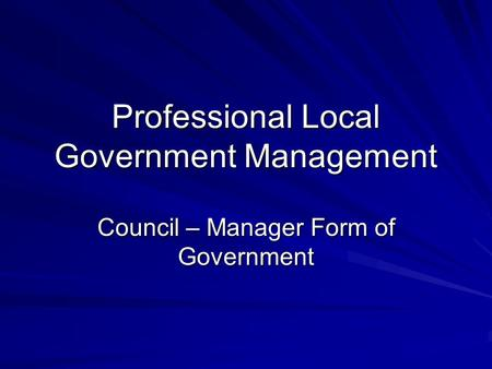 Professional Local Government Management Council – Manager Form of Government.