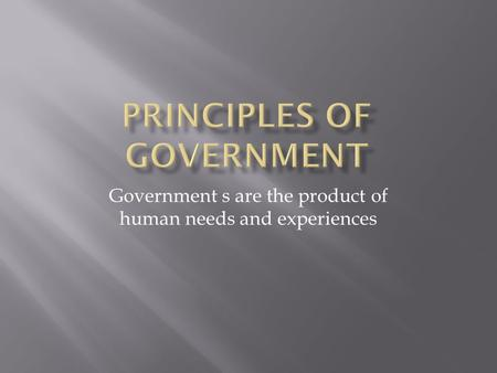 Government s are the product of human needs and experiences.