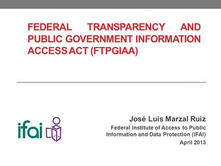 FEDERAL TRANSPARENCY AND PUBLIC GOVERNMENT INFORMATION ACCESS ACT (FTPGIAA) José Luis Marzal Ruiz Federal Institute of Access to Public Information and.