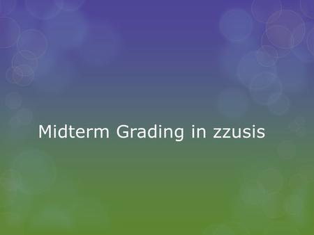 Midterm Grading in zzusis. Basics of Midterm Grading  Midterm grading is done via a midterm grade roster  Midterm grade rosters are static – once created,