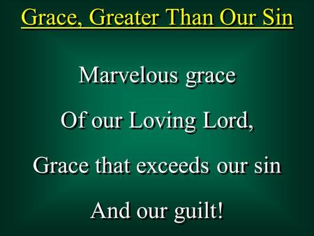 Grace, Greater Than Our Sin Marvelous grace Of our Loving Lord, Grace that exceeds our sin And our guilt! Marvelous grace Of our Loving Lord, Grace that.