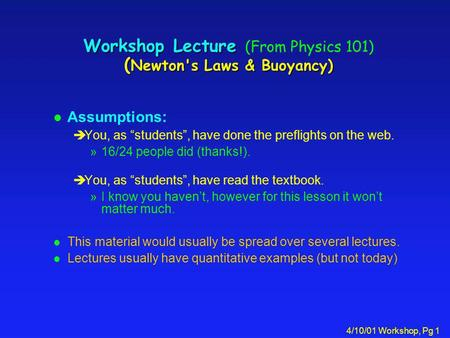 4/10/01 Workshop, Pg 1 Workshop Lecture ( Newton's Laws & Buoyancy) Workshop Lecture (From Physics 101) ( Newton's Laws & Buoyancy) l Assumptions: èYou,