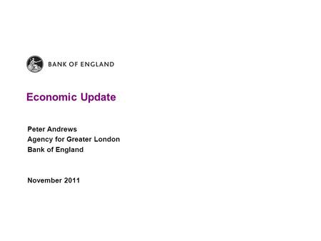 Economic Update Peter Andrews Agency for Greater London Bank of England November 2011.