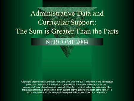 Administrative Data and Curricular Support: The Sum is Greater Than the Parts NERCOMP 2004 Copyright Bret Ingerman, Daniel Green, and Beth DuPont, 2004.