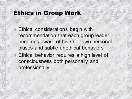 Ethics in Group Work n Ethical considerations begin with recommendation that each group leader becomes aware of his / her own personal biases and subtle.