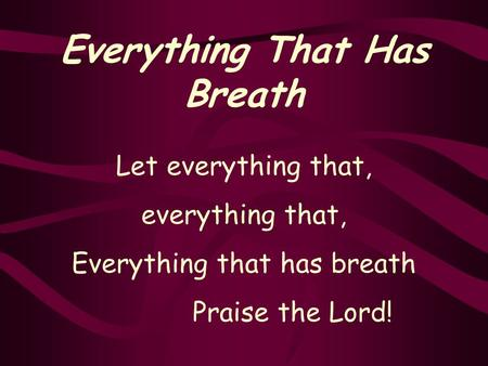 Everything That Has Breath Let everything that, everything that, Everything that has breath Praise the Lord!