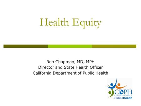 Health Equity Ron Chapman, MD, MPH Director and State Health Officer California Department of Public Health.