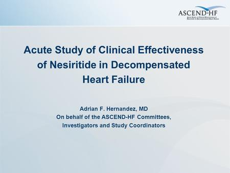 Acute Study of Clinical Effectiveness of Nesiritide in Decompensated Heart Failure Adrian F. Hernandez, MD On behalf of the ASCEND-HF Committees, Investigators.