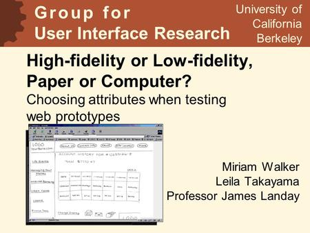 High-fidelity or Low-fidelity, Paper or Computer? Choosing attributes when testing web prototypes Miriam Walker Leila Takayama Professor James Landay University.