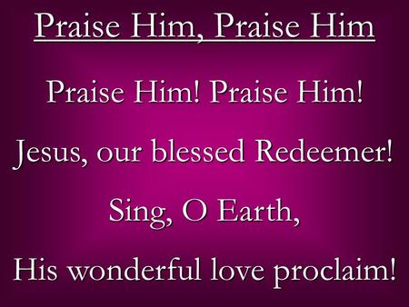 Praise Him! Praise Him! Jesus, our blessed Redeemer! Sing, O Earth, His wonderful love proclaim! Praise Him, Praise Him.