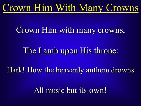 Crown Him With Many Crowns Crown Him with many crowns, The Lamb upon His throne: Hark! How the heavenly anthem drowns All music but its own! Crown Him.