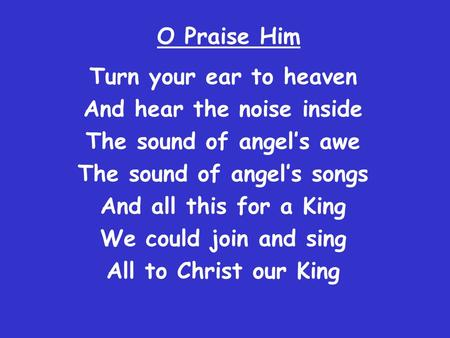O Praise Him Turn your ear to heaven And hear the noise inside The sound of angel's awe The sound of angel's songs And all this for a King We could join.