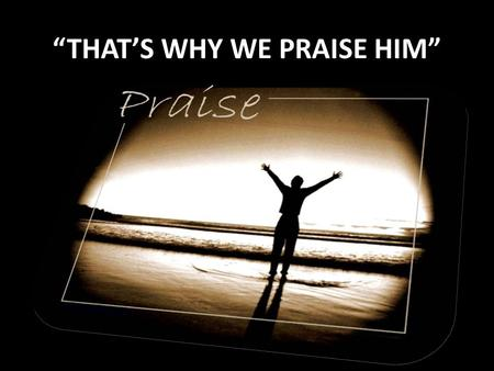 """THAT'S WHY WE PRAISE HIM"". Verse 1: ""THAT'S WHY WE PRAISE HIM"" He came to live, Live a perfect life, He came to be, The living word our light. He came."