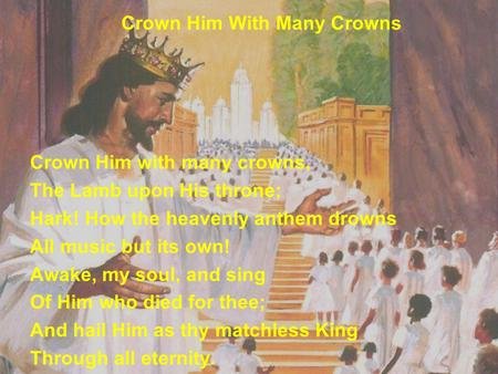 Crown Him With Many Crowns Crown Him with many crowns, The Lamb upon His throne; Hark! How the heavenly anthem drowns All music but its own! Awake, my.