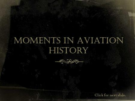Moments in Aviation History f Click for next slide.