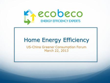 Home Energy Efficiency US-China Greener Consumption Forum March 22, 2013.