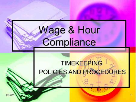 18/24/20141 Wage & Hour Compliance TIMEKEEPING POLICIES AND PROCEDURES POLICIES AND PROCEDURES.