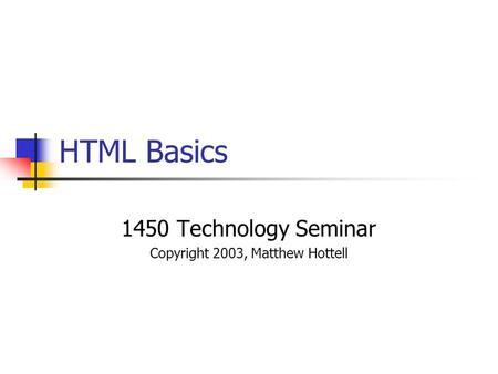 HTML Basics 1450 Technology Seminar Copyright 2003, Matthew Hottell.
