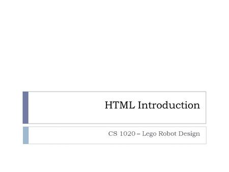 HTML Introduction CS 1020 – Lego Robot Design. Building Websites HTML (HyperText Markup Language)  The dominate language of the internet  Describes.