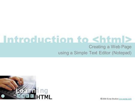 Introduction to Creating a Web Page using a Simple Text Editor (Notepad) 1  2004 Ecirp Studios www.ecirp.comwww.ecirp.com.