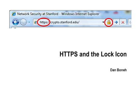 HTTPS and the Lock Icon Dan Boneh. Goals for this lecture Brief overview of HTTPS: How the SSL/TLS protocol works (very briefly) How to use HTTPS Integrating.
