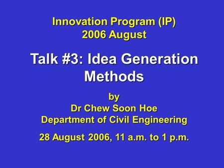 Innovation Program (IP) 2006 August Talk #3: Idea Generation Methods by Dr Chew Soon Hoe Department of Civil Engineering 28 August 2006, 11 a.m. to 1 p.m.