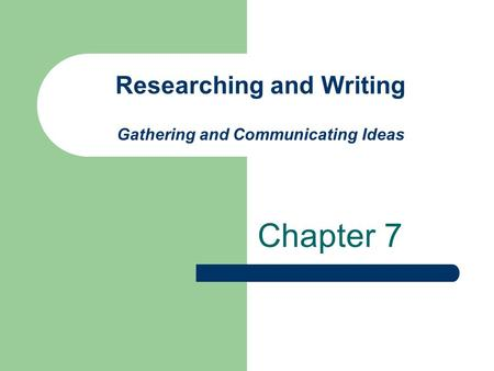 Researching and Writing Gathering and Communicating Ideas Chapter 7.