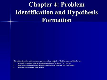 Chapter 4: Problem Identification and Hypothesis Formation This multimedia product and its contents are protected under copyright law. The following are.