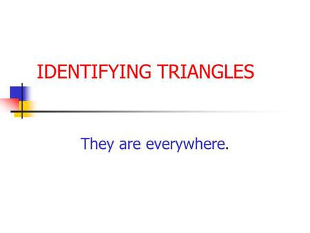 IDENTIFYING TRIANGLES They are everywhere. IDENTIFY TRIANGLES By sides By angles.