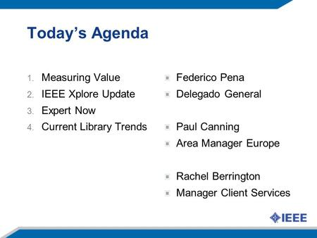 Today's Agenda 1. Measuring Value 2. IEEE Xplore Update 3. Expert Now 4. Current Library Trends Federico Pena Delegado General Paul Canning Area Manager.