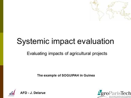 Systemic impact evaluation Evaluating impacts of agricultural projects The example of SOGUIPAH in Guinea AFD - J. Delarue.
