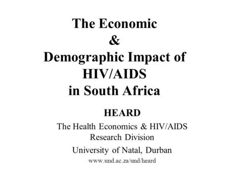 The Economic & Demographic Impact of HIV/AIDS in South Africa HEARD The Health Economics & HIV/AIDS Research Division University of Natal, Durban www.und.ac.za/und/heard.