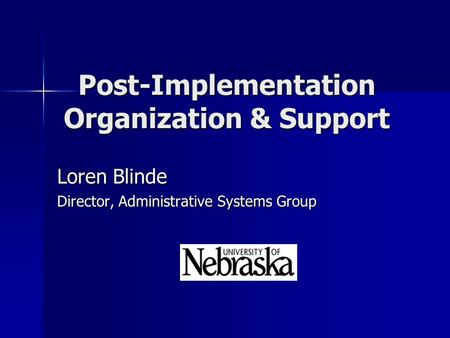 Post-Implementation Organization & Support Loren Blinde Director, Administrative Systems Group.