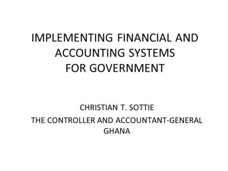 IMPLEMENTING FINANCIAL AND ACCOUNTING SYSTEMS FOR GOVERNMENT CHRISTIAN T. SOTTIE THE CONTROLLER AND ACCOUNTANT-GENERAL GHANA.
