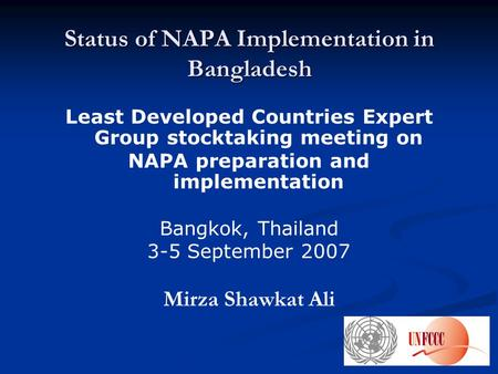 Status of NAPA Implementation in Bangladesh Least Developed Countries Expert Group stocktaking meeting on NAPA preparation and implementation Bangkok,