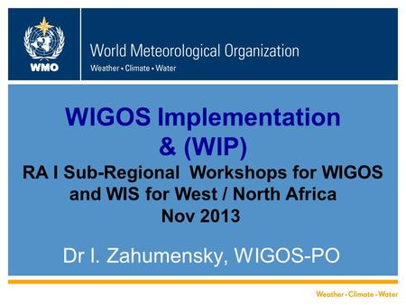 WMO WIGOS Implementation & (WIP) RA I Sub-Regional Workshops for WIGOS and WIS for West / North Africa Nov 2013 Dr I. Zahumensky, WIGOS-PO.