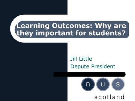 Learning Outcomes: Why are they important for students? Jill Little Depute President.