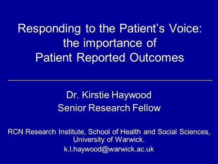 Responding to the Patient's Voice: the importance of Patient Reported Outcomes Dr. Kirstie Haywood Senior Research Fellow RCN Research Institute, School.