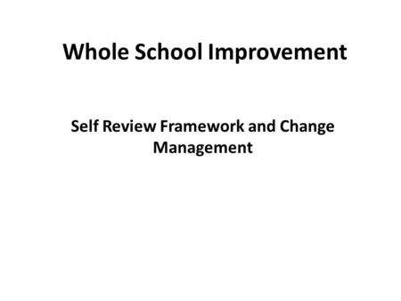 Whole School Improvement Self Review Framework and Change Management.