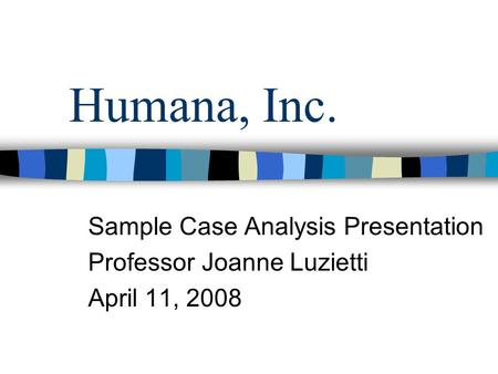 Humana, Inc. Sample Case Analysis Presentation Professor Joanne Luzietti April 11, 2008.