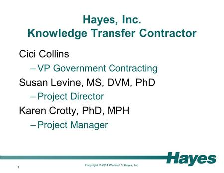 1 Copyright © 2014 Winifred S. Hayes, Inc. Hayes, Inc. Knowledge Transfer Contractor Cici Collins –VP Government Contracting Susan Levine, MS, DVM, PhD.