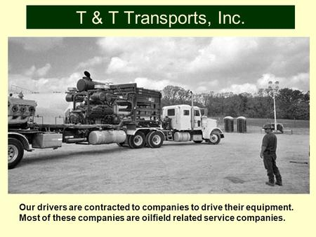 T & T Transports, Inc. Our drivers are contracted to companies to drive their equipment. Most of these companies are oilfield related service companies.