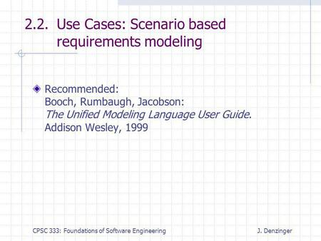 CPSC 333: Foundations of Software EngineeringJ. Denzinger 2.2. Use Cases: Scenario based requirements modeling Recommended: Booch, Rumbaugh, Jacobson: