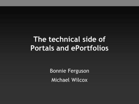 The technical side of Portals and ePortfolios Bonnie Ferguson Michael Wilcox.