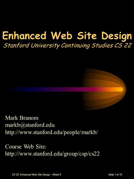 CS 22: Enhanced Web Site Design - Week 8Slide 1 of 15 Enhanced Web Site Design Stanford University Continuing Studies CS 22 Mark Branom