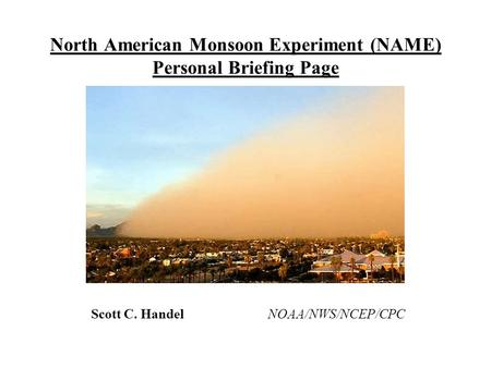 North American Monsoon Experiment (NAME) Personal Briefing Page Scott C. Handel NOAA/NWS/NCEP/CPC.